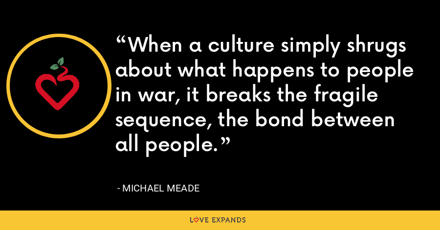 When a culture simply shrugs about what happens to people in war, it breaks the fragile sequence, the bond between all people. - Michael Meade