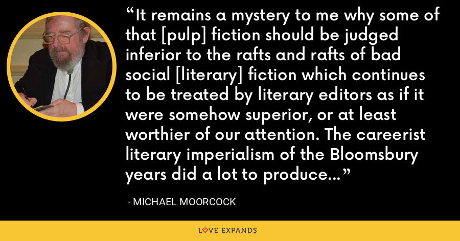 It remains a mystery to me why some of that [pulp] fiction should be judged inferior to the rafts and rafts of bad social [literary] fiction which continues to be treated by literary editors as if it were somehow superior, or at least worthier of our attention. The careerist literary imperialism of the Bloomsbury years did a lot to produce fiction's present unseemly polarities. - Michael Moorcock