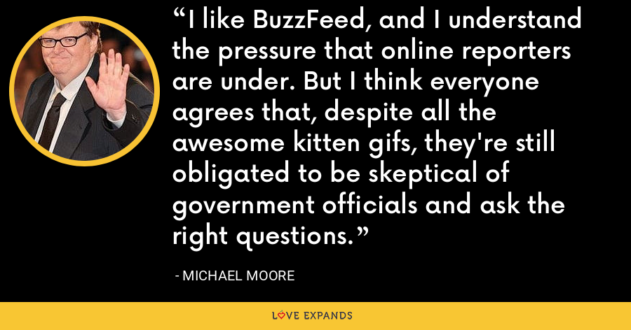 I like BuzzFeed, and I understand the pressure that online reporters are under. But I think everyone agrees that, despite all the awesome kitten gifs, they're still obligated to be skeptical of government officials and ask the right questions. - Michael Moore