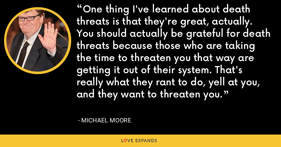 One thing I've learned about death threats is that they're great, actually. You should actually be grateful for death threats because those who are taking the time to threaten you that way are getting it out of their system. That's really what they rant to do, yell at you, and they want to threaten you. - Michael Moore