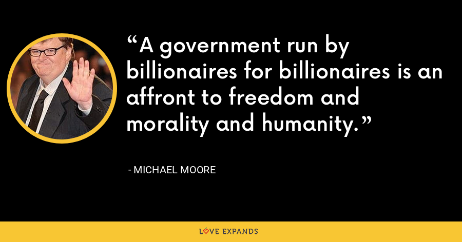 A government run by billionaires for billionaires is an affront to freedom and morality and humanity. - Michael Moore