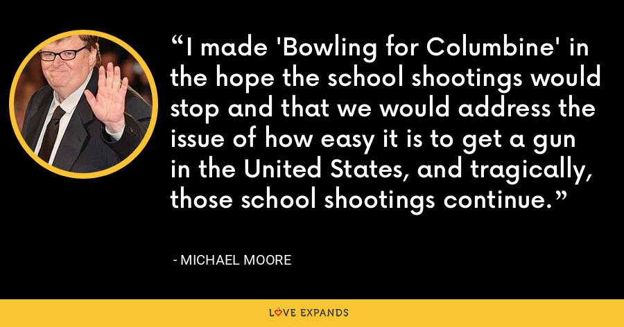 I made 'Bowling for Columbine' in the hope the school shootings would stop and that we would address the issue of how easy it is to get a gun in the United States, and tragically, those school shootings continue. - Michael Moore