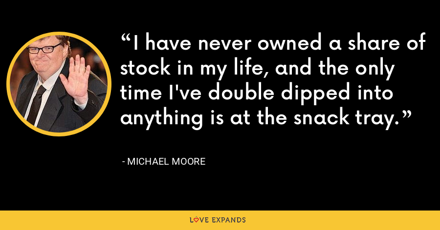 I have never owned a share of stock in my life, and the only time I've double dipped into anything is at the snack tray. - Michael Moore