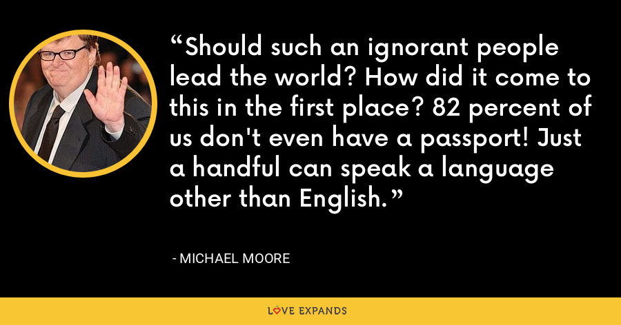 Should such an ignorant people lead the world? How did it come to this in the first place? 82 percent of us don't even have a passport! Just a handful can speak a language other than English. - Michael Moore
