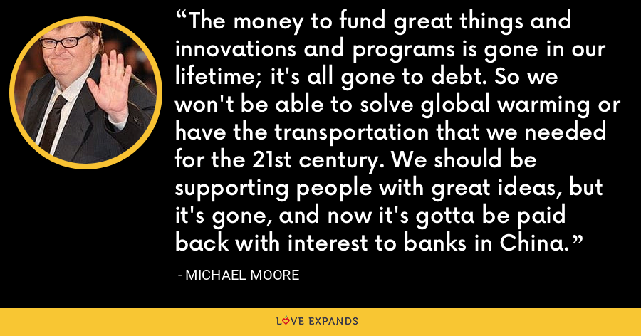 The money to fund great things and innovations and programs is gone in our lifetime; it's all gone to debt. So we won't be able to solve global warming or have the transportation that we needed for the 21st century. We should be supporting people with great ideas, but it's gone, and now it's gotta be paid back with interest to banks in China. - Michael Moore