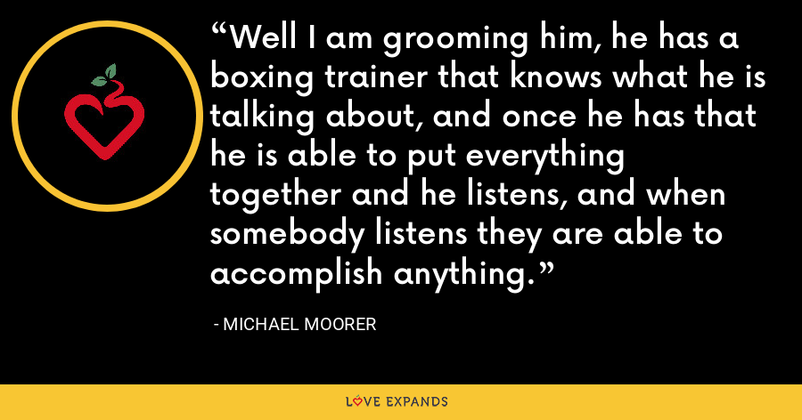 Well I am grooming him, he has a boxing trainer that knows what he is talking about, and once he has that he is able to put everything together and he listens, and when somebody listens they are able to accomplish anything. - Michael Moorer