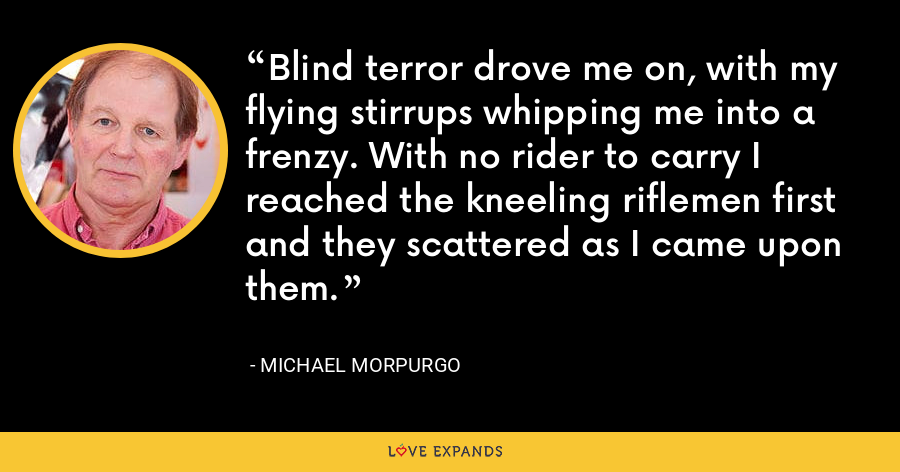 Blind terror drove me on, with my flying stirrups whipping me into a frenzy. With no rider to carry I reached the kneeling riflemen first and they scattered as I came upon them. - Michael Morpurgo