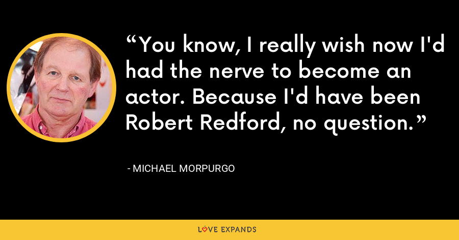 You know, I really wish now I'd had the nerve to become an actor. Because I'd have been Robert Redford, no question. - Michael Morpurgo