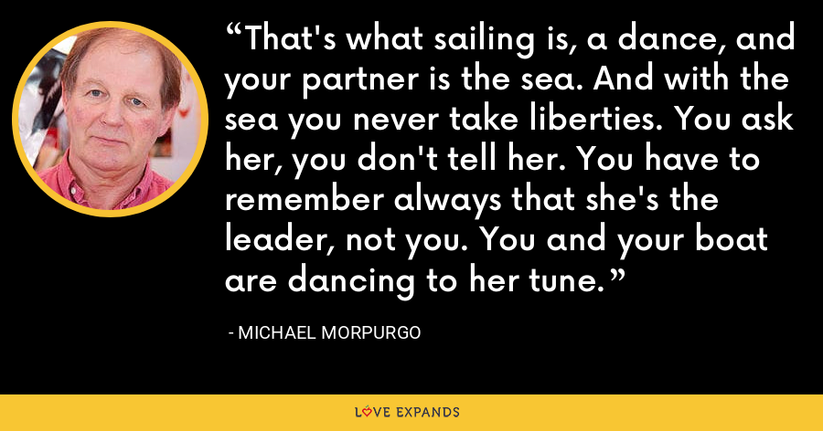 That's what sailing is, a dance, and your partner is the sea. And with the sea you never take liberties. You ask her, you don't tell her. You have to remember always that she's the leader, not you. You and your boat are dancing to her tune. - Michael Morpurgo