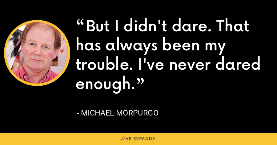 But I didn't dare. That has always been my trouble. I've never dared enough. - Michael Morpurgo