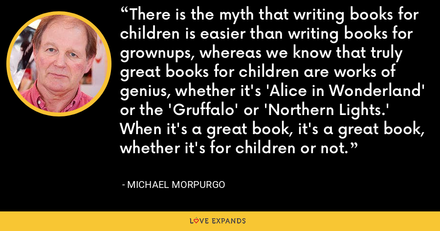 There is the myth that writing books for children is easier than writing books for grownups, whereas we know that truly great books for children are works of genius, whether it's 'Alice in Wonderland' or the 'Gruffalo' or 'Northern Lights.' When it's a great book, it's a great book, whether it's for children or not. - Michael Morpurgo
