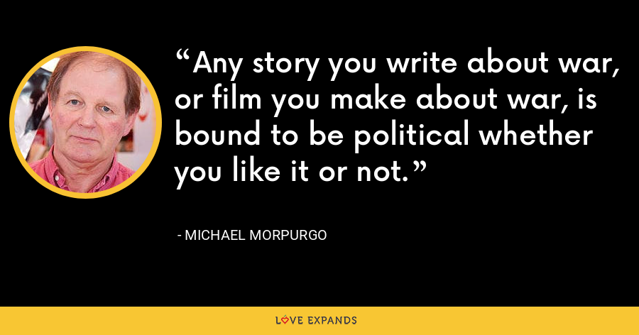 Any story you write about war, or film you make about war, is bound to be political whether you like it or not. - Michael Morpurgo