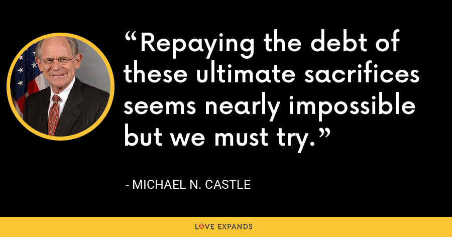 Repaying the debt of these ultimate sacrifices seems nearly impossible but we must try. - Michael N. Castle
