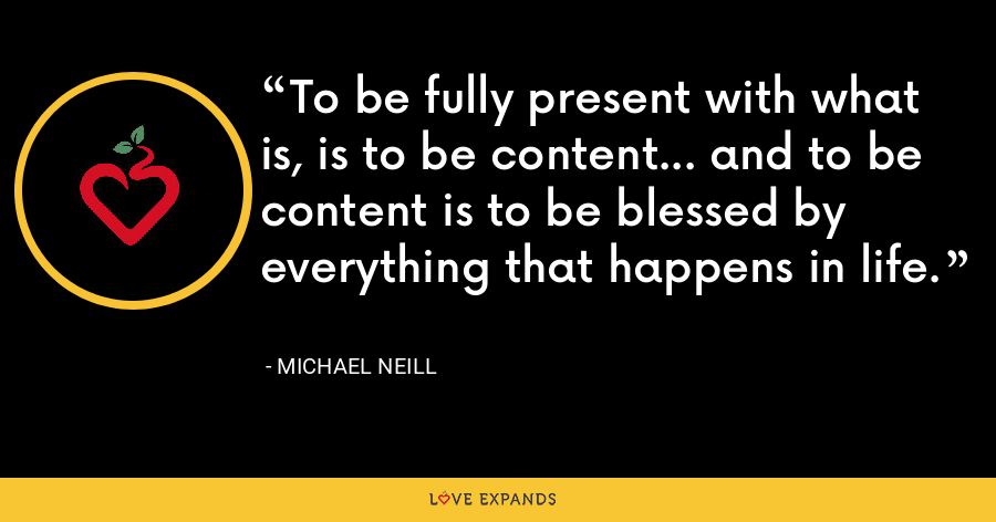 To be fully present with what is, is to be content... and to be content is to be blessed by everything that happens in life. - Michael Neill