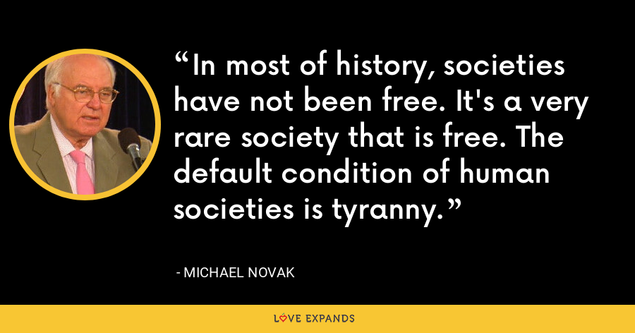 In most of history, societies have not been free. It's a very rare society that is free. The default condition of human societies is tyranny. - Michael Novak