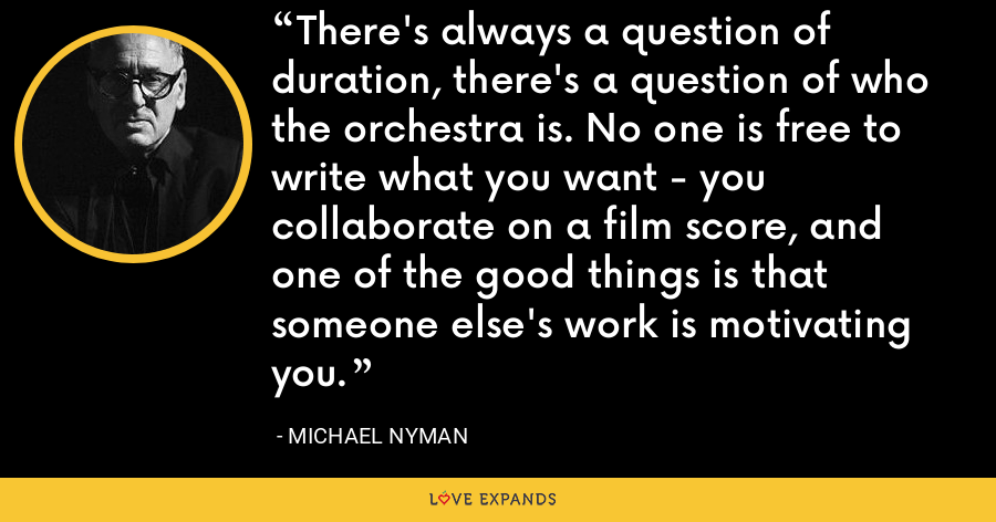 There's always a question of duration, there's a question of who the orchestra is. No one is free to write what you want - you collaborate on a film score, and one of the good things is that someone else's work is motivating you. - Michael Nyman