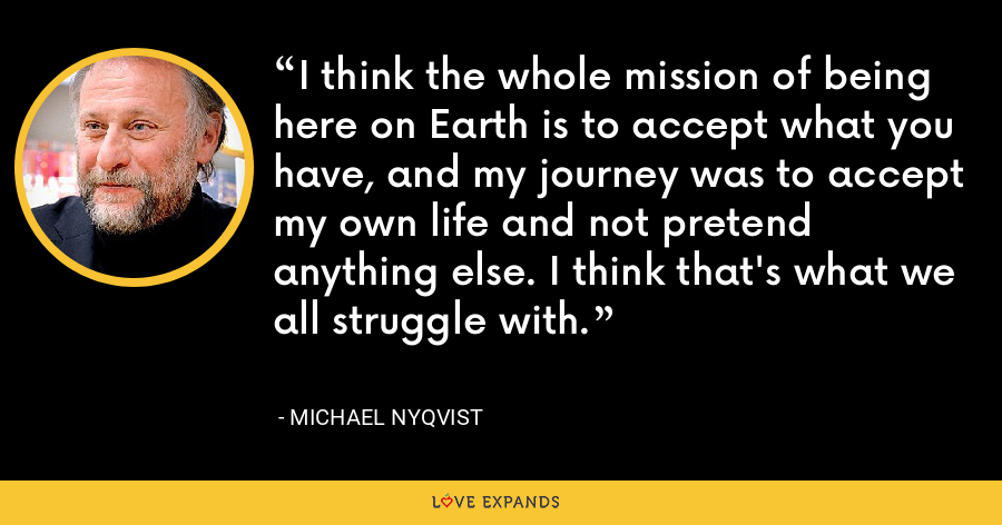 I think the whole mission of being here on Earth is to accept what you have, and my journey was to accept my own life and not pretend anything else. I think that's what we all struggle with. - Michael Nyqvist