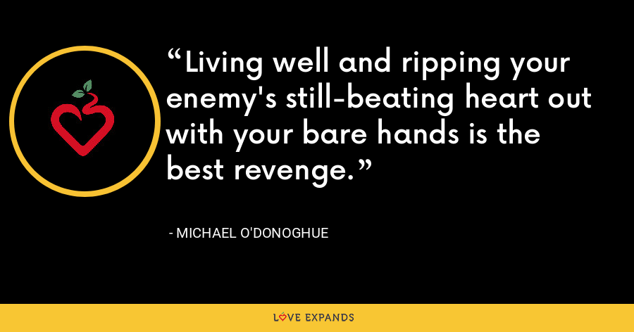 Living well and ripping your enemy's still-beating heart out with your bare hands is the best revenge. - Michael O'Donoghue