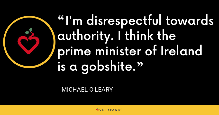 I'm disrespectful towards authority. I think the prime minister of Ireland is a gobshite. - Michael O'Leary