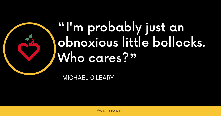 I'm probably just an obnoxious little bollocks. Who cares? - Michael O'Leary