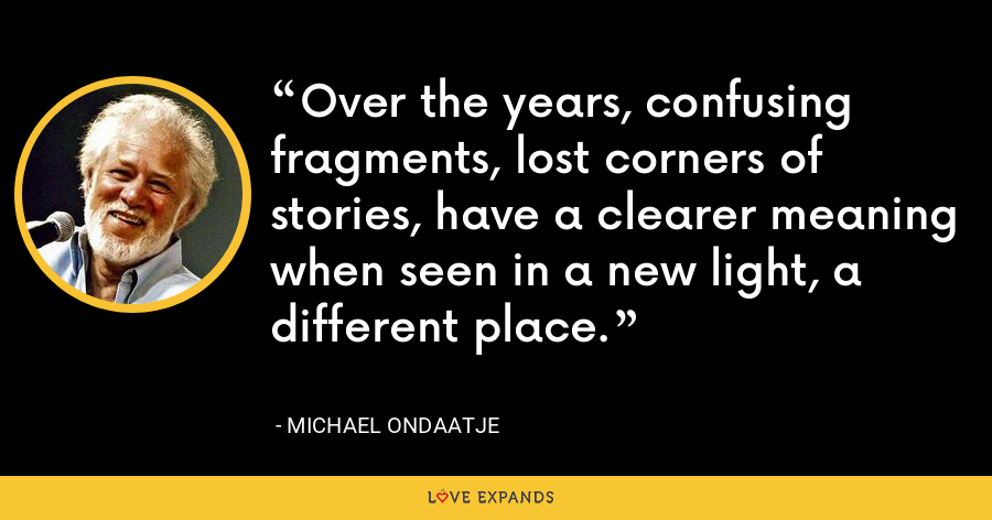 Over the years, confusing fragments, lost corners of stories, have a clearer meaning when seen in a new light, a different place. - Michael Ondaatje