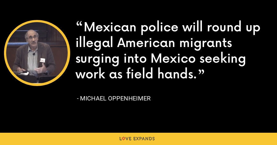 Mexican police will round up illegal American migrants surging into Mexico seeking work as field hands. - Michael Oppenheimer