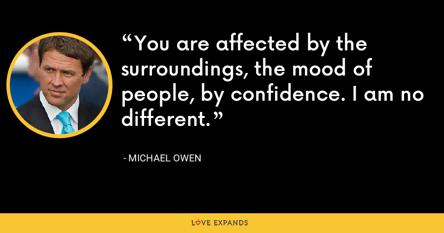 You are affected by the surroundings, the mood of people, by confidence. I am no different. - Michael Owen