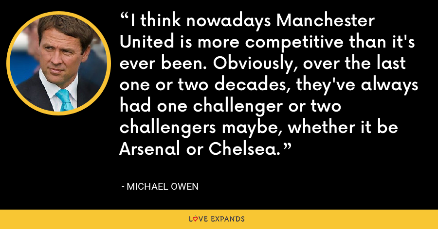 I think nowadays Manchester United is more competitive than it's ever been. Obviously, over the last one or two decades, they've always had one challenger or two challengers maybe, whether it be Arsenal or Chelsea. - Michael Owen