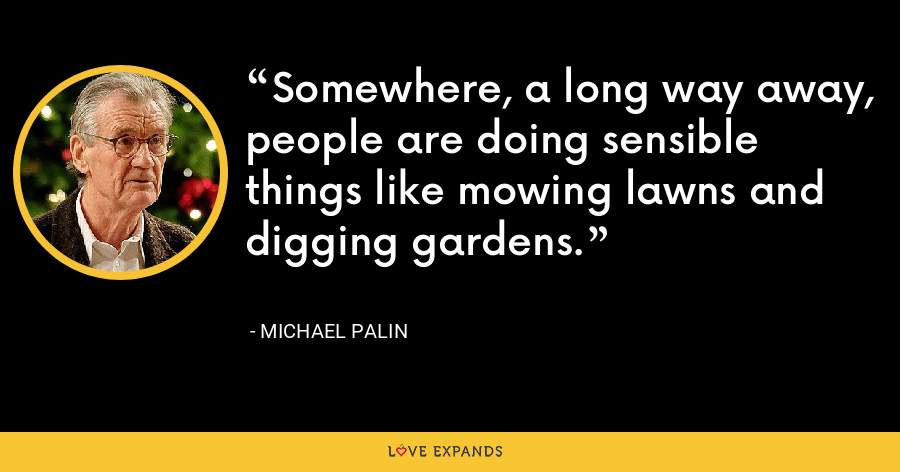 Somewhere, a long way away, people are doing sensible things like mowing lawns and digging gardens. - Michael Palin