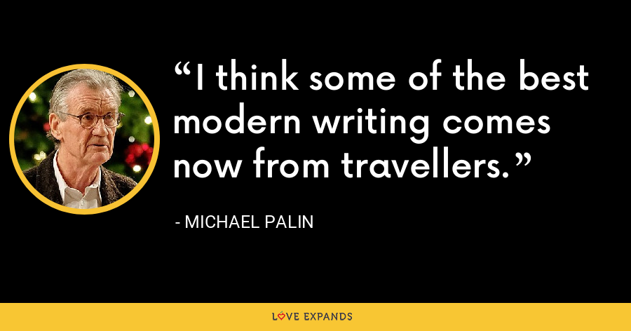 I think some of the best modern writing comes now from travellers. - Michael Palin