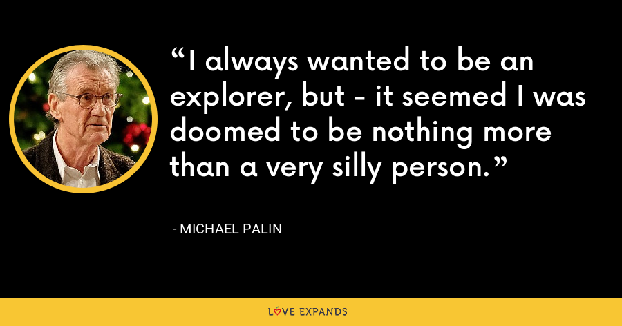 I always wanted to be an explorer, but - it seemed I was doomed to be nothing more than a very silly person. - Michael Palin