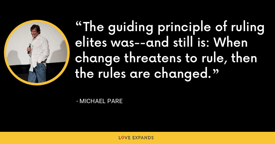 The guiding principle of ruling elites was--and still is: When change threatens to rule, then the rules are changed. - Michael Pare