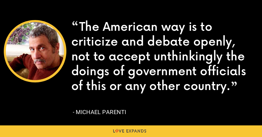 The American way is to criticize and debate openly, not to accept unthinkingly the doings of government officials of this or any other country. - Michael Parenti