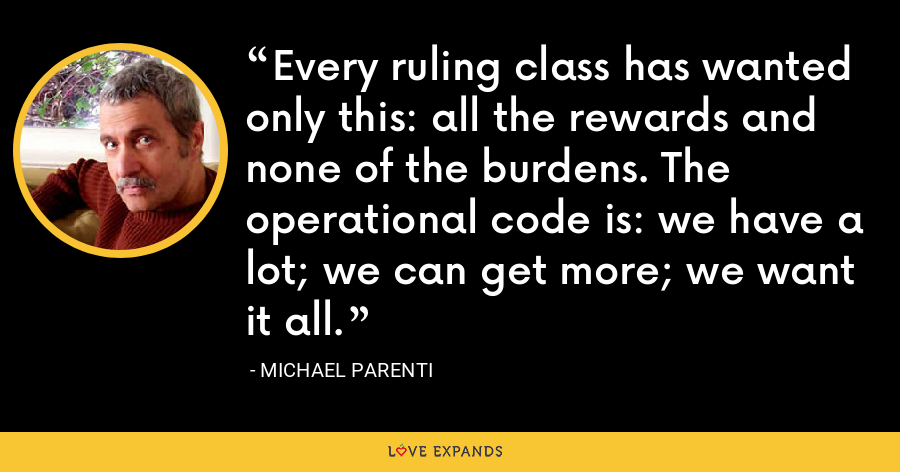 Every ruling class has wanted only this: all the rewards and none of the burdens. The operational code is: we have a lot; we can get more; we want it all. - Michael Parenti