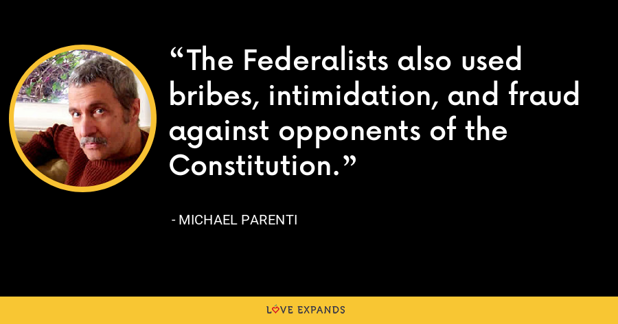 The Federalists also used bribes, intimidation, and fraud against opponents of the Constitution. - Michael Parenti