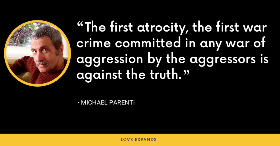 The first atrocity, the first war crime committed in any war of aggression by the aggressors is against the truth. - Michael Parenti