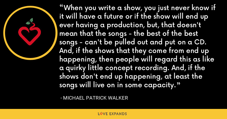 When you write a show, you just never know if it will have a future or if the show will end up ever having a production, but, that doesn't mean that the songs - the best of the best songs - can't be pulled out and put on a CD. And, if the shows that they come from end up happening, then people will regard this as like a quirky little concept recording. And, if the shows don't end up happening, at least the songs will live on in some capacity. - Michael Patrick Walker
