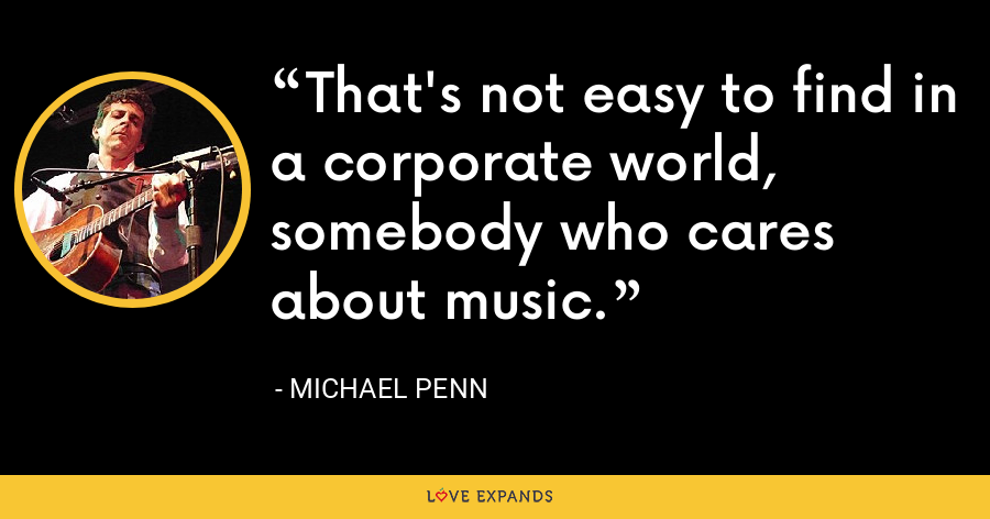 That's not easy to find in a corporate world, somebody who cares about music. - Michael Penn