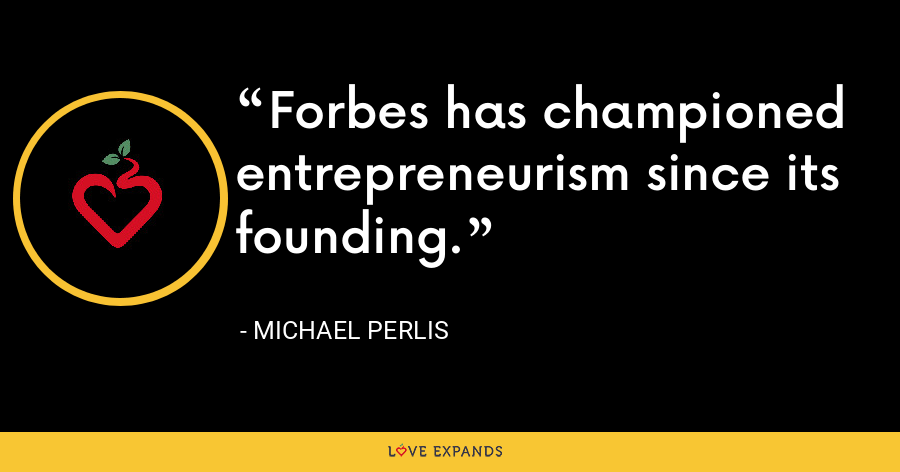 Forbes has championed entrepreneurism since its founding. - Michael Perlis