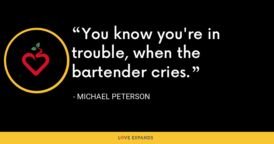 You know you're in trouble, when the bartender cries. - Michael Peterson