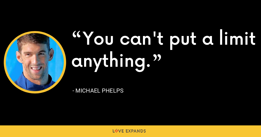 You can't put a limit anything. - Michael Phelps