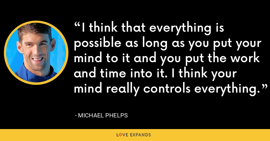 I think that everything is possible as long as you put your mind to it and you put the work and time into it. I think your mind really controls everything. - Michael Phelps