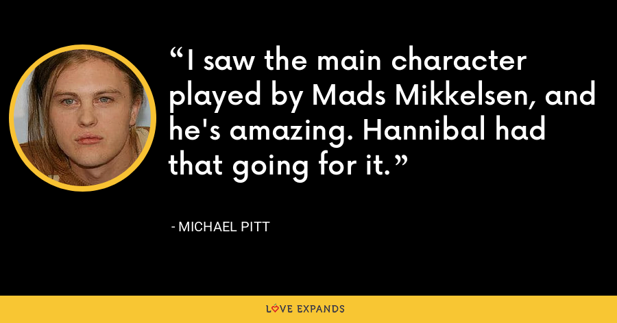 I saw the main character played by Mads Mikkelsen, and he's amazing. Hannibal had that going for it. - Michael Pitt