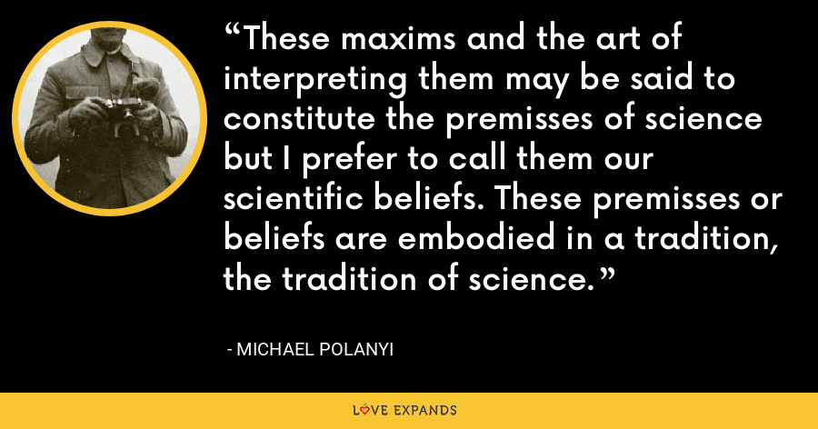 These maxims and the art of interpreting them may be said to constitute the premisses of science but I prefer to call them our scientific beliefs. These premisses or beliefs are embodied in a tradition, the tradition of science. - Michael Polanyi
