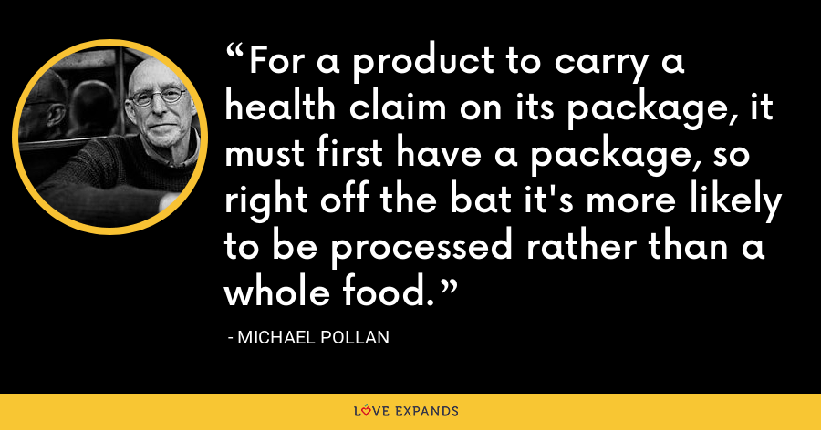 For a product to carry a health claim on its package, it must first have a package, so right off the bat it's more likely to be processed rather than a whole food. - Michael Pollan