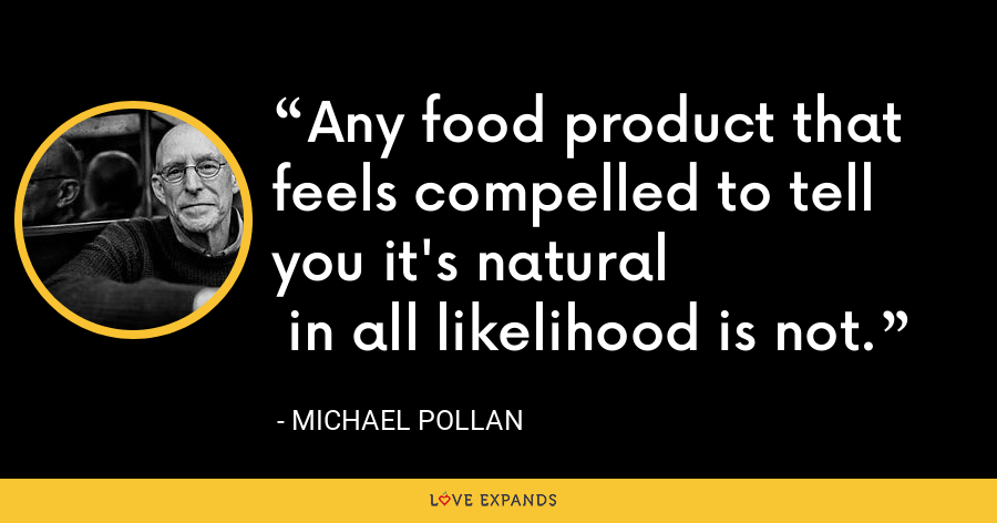 Any food product that feels compelled to tell you it's natural  in all likelihood is not. - Michael Pollan