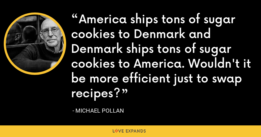 America ships tons of sugar cookies to Denmark and Denmark ships tons of sugar cookies to America. Wouldn't it be more efficient just to swap recipes? - Michael Pollan