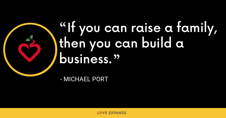 If you can raise a family, then you can build a business. - Michael Port