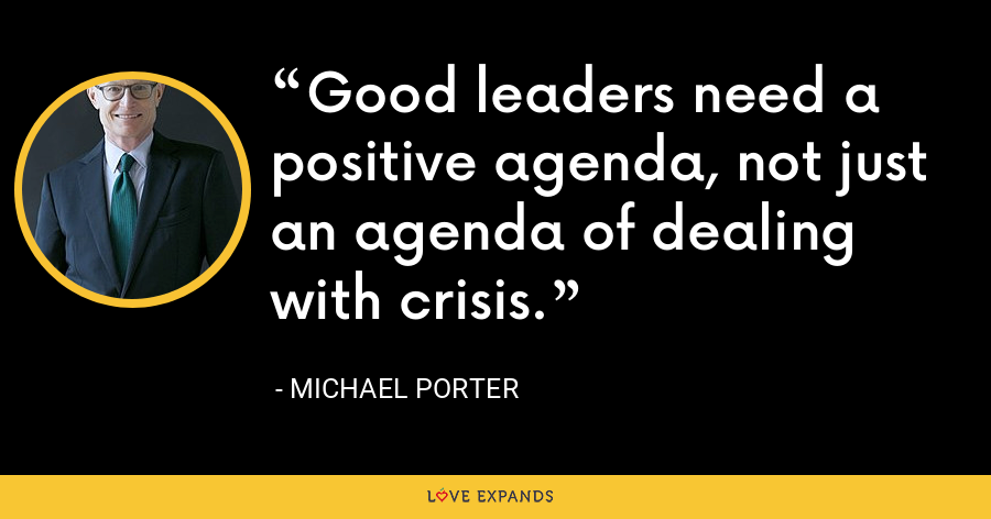 Good leaders need a positive agenda, not just an agenda of dealing with crisis. - Michael Porter