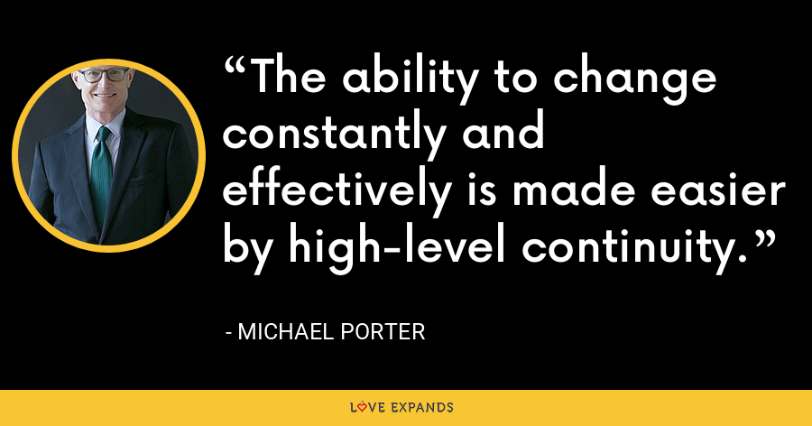 The ability to change constantly and effectively is made easier by high-level continuity. - Michael Porter